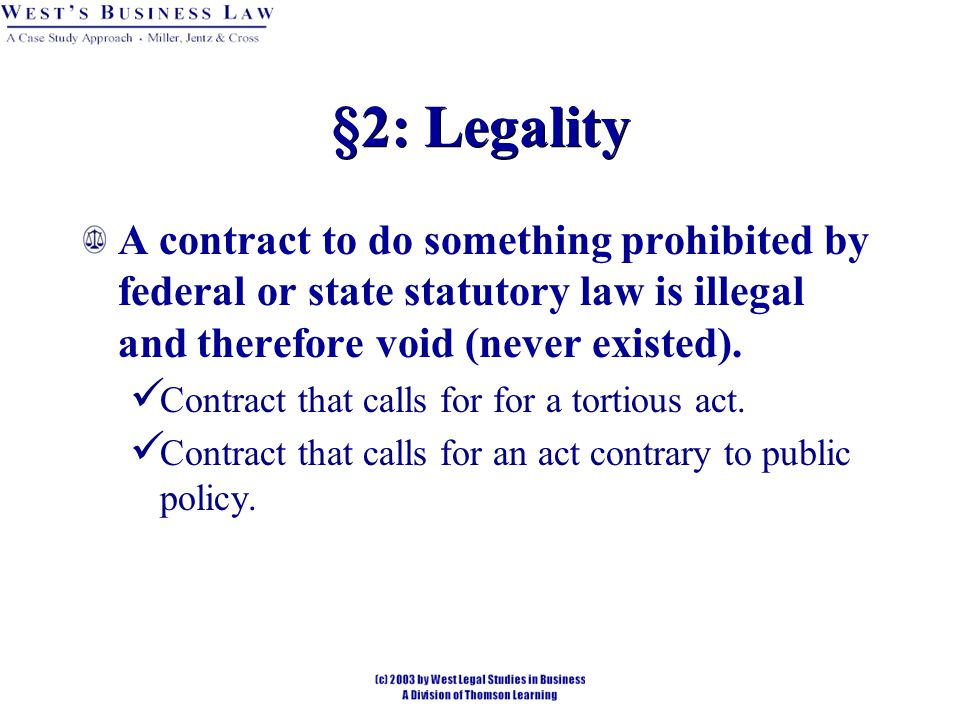§2: Legality A contract to do something prohibited by federal or state statutory law is illegal and therefore void (never existed).