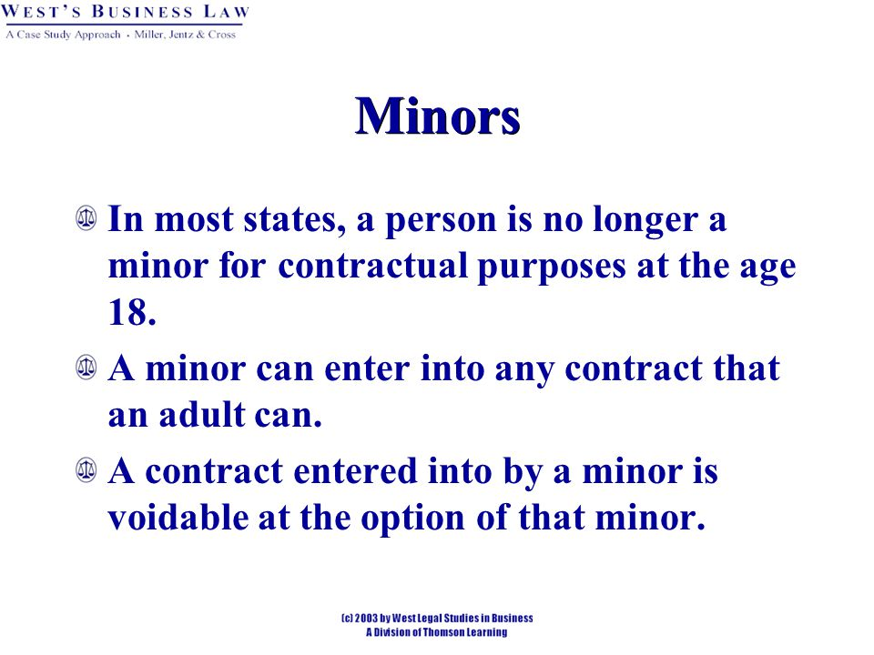 Minors In most states, a person is no longer a minor for contractual purposes at the age 18. A minor can enter into any contract that an adult can.
