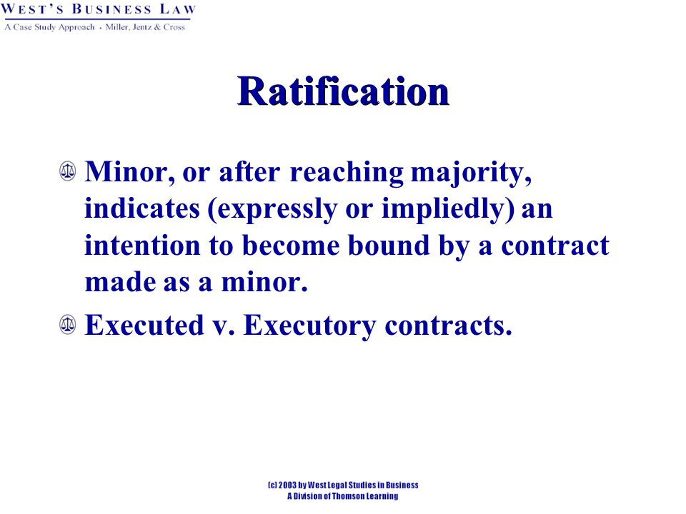 Ratification Minor, or after reaching majority, indicates (expressly or impliedly) an intention to become bound by a contract made as a minor.