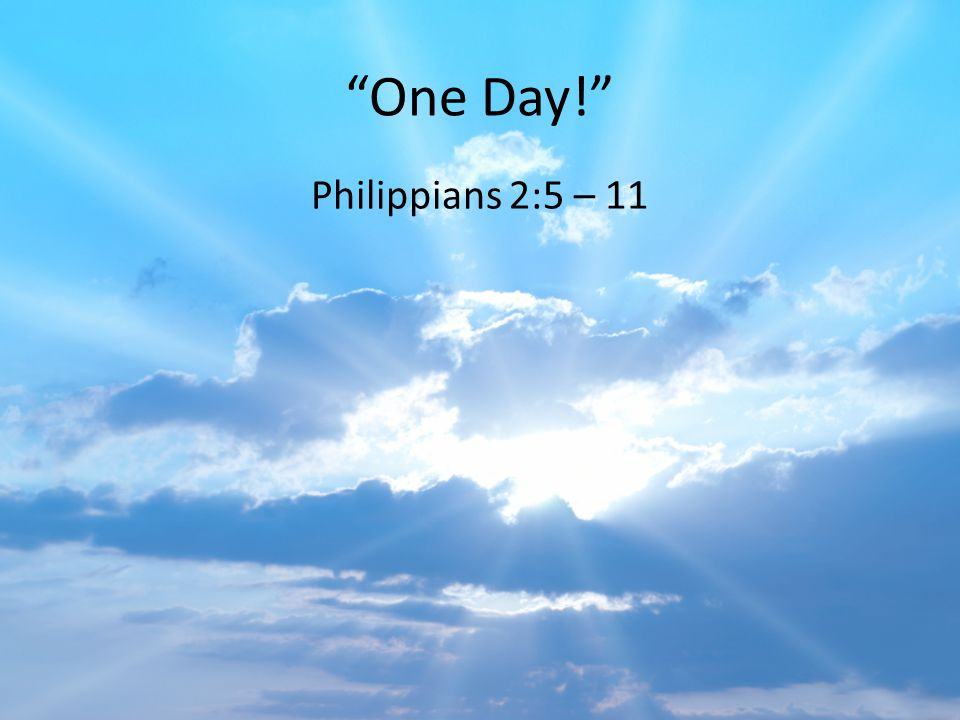 One Day! Philippians 2:5 – 11