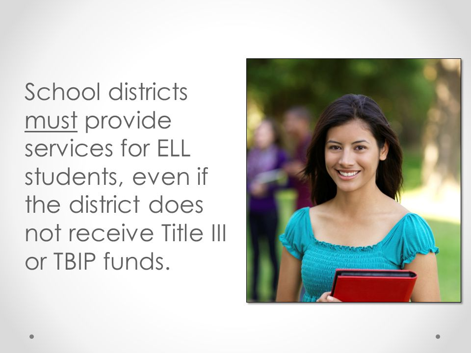 School districts must provide services for ELL students, even if the district does not receive Title III or TBIP funds.