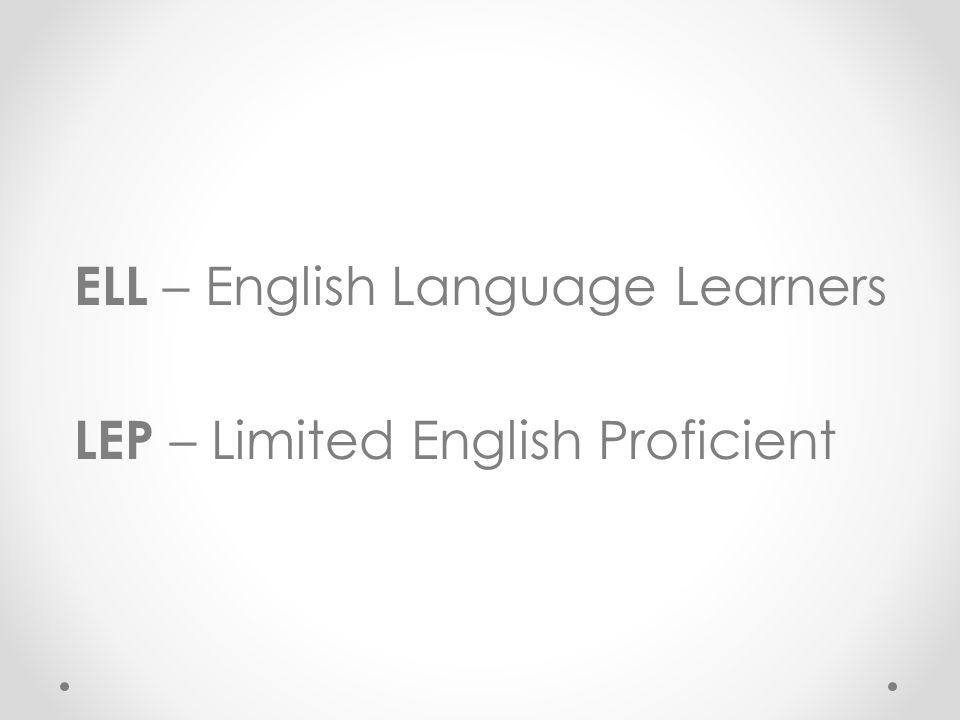 ELL – English Language Learners LEP – Limited English Proficient