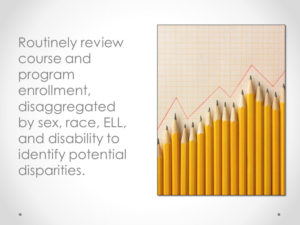 Routinely review course and program enrollment, disaggregated by sex, race, ELL, and disability to identify potential disparities.