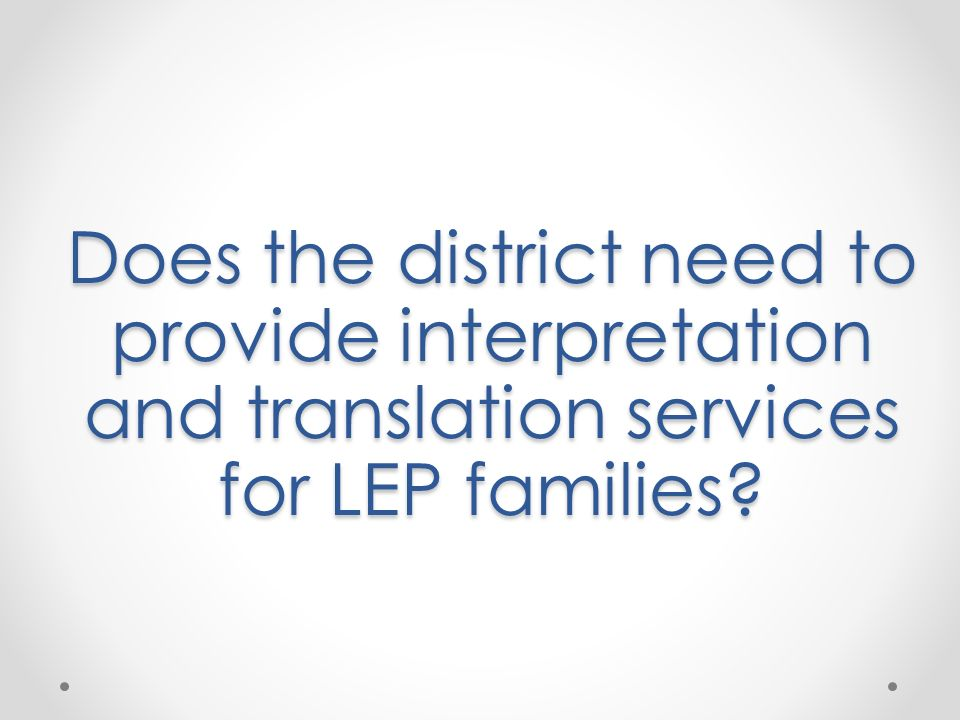 Does the district need to provide interpretation and translation services for LEP families