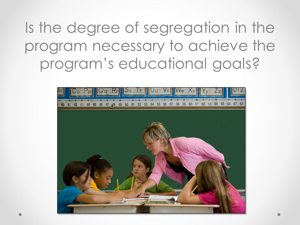Is the degree of segregation in the program necessary to achieve the program's educational goals