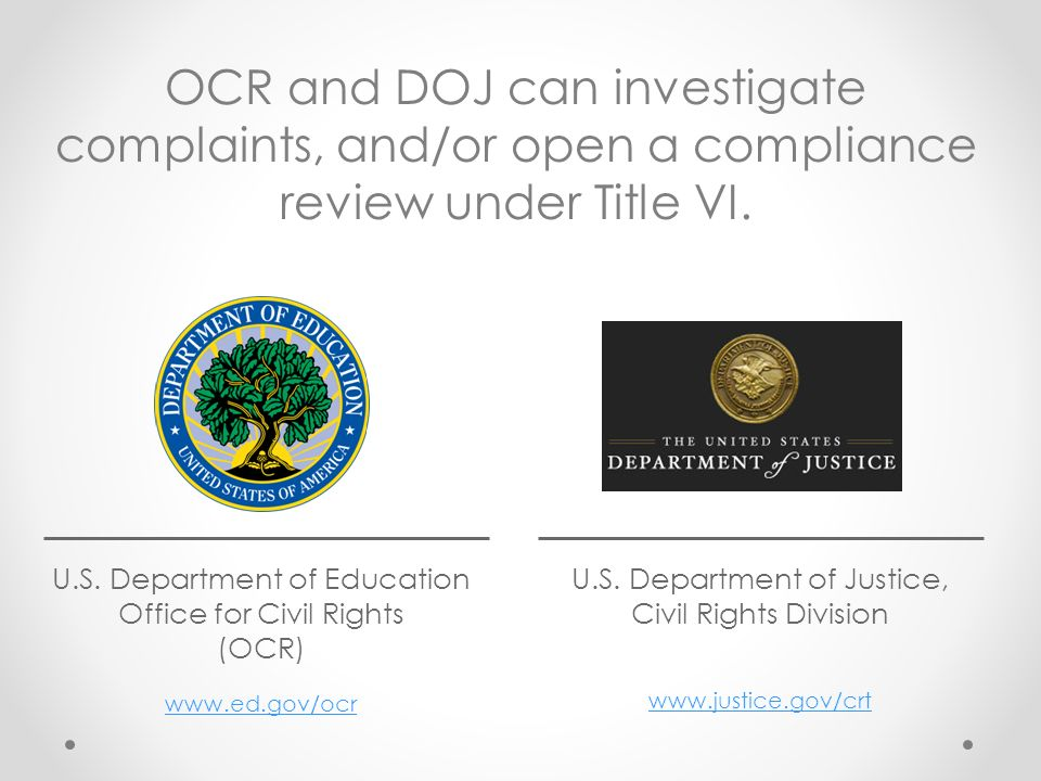 OCR and DOJ can investigate complaints, and/or open a compliance review under Title VI.