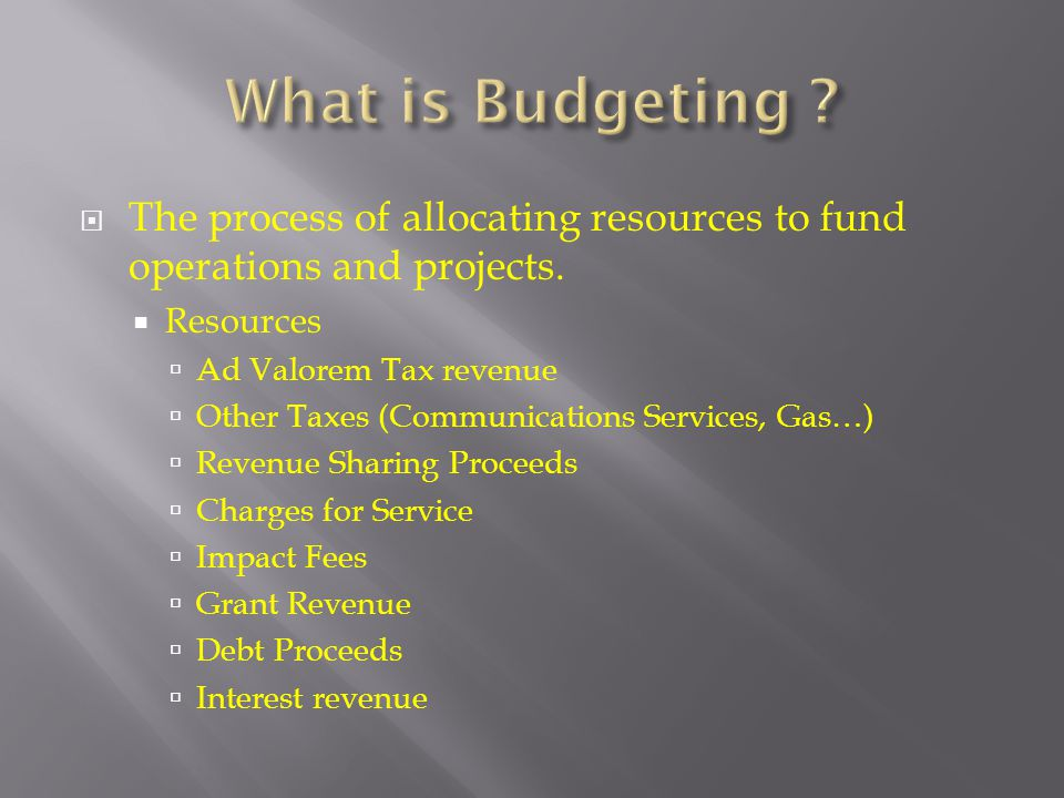 What is Budgeting The process of allocating resources to fund operations and projects. Resources.