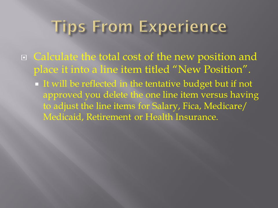 Tips From Experience Calculate the total cost of the new position and place it into a line item titled New Position .