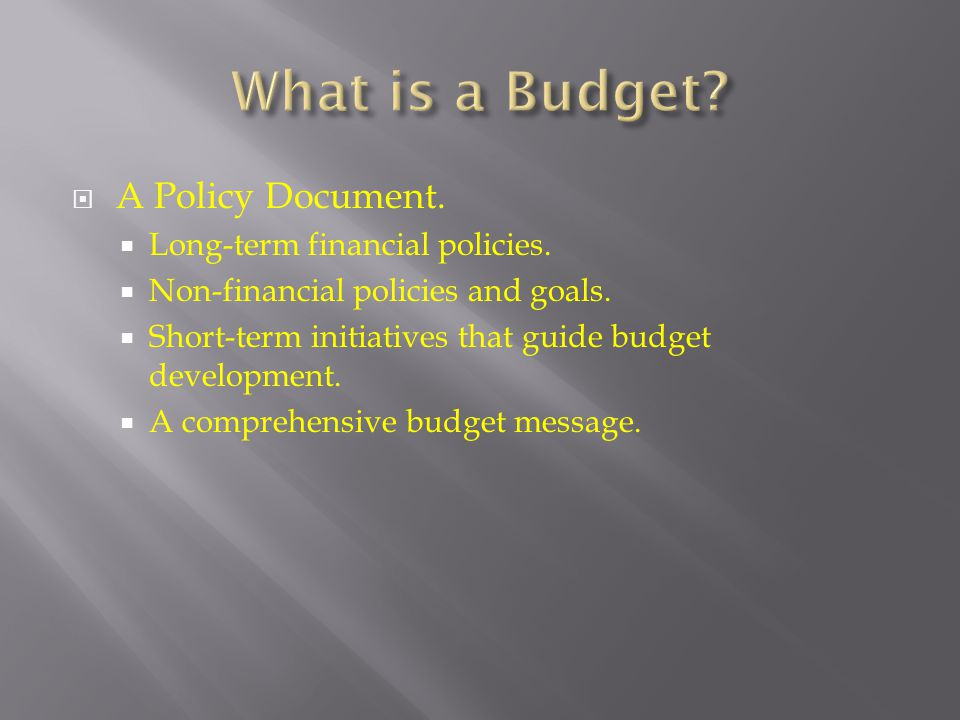 What is a Budget A Policy Document. Long-term financial policies.