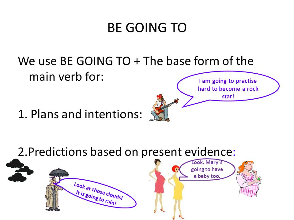 BE GOING TO We use BE GOING TO + The base form of the main verb for: 1. Plans and intentions: 2.Predictions based on present evidence: