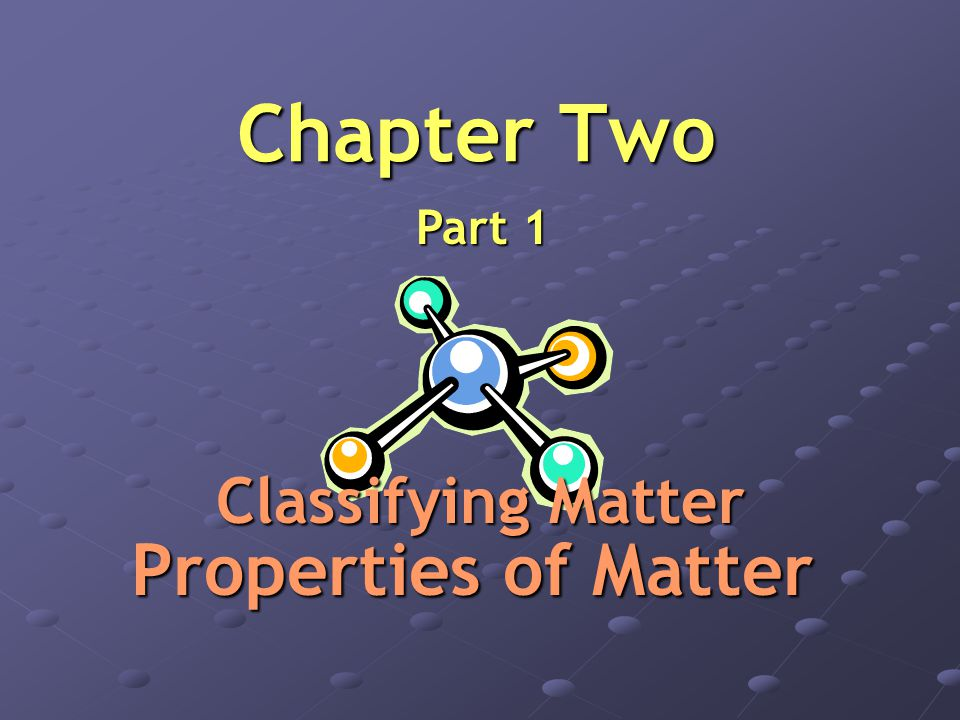 Chapter Two Part 1 Classifying Matter Properties of Matter