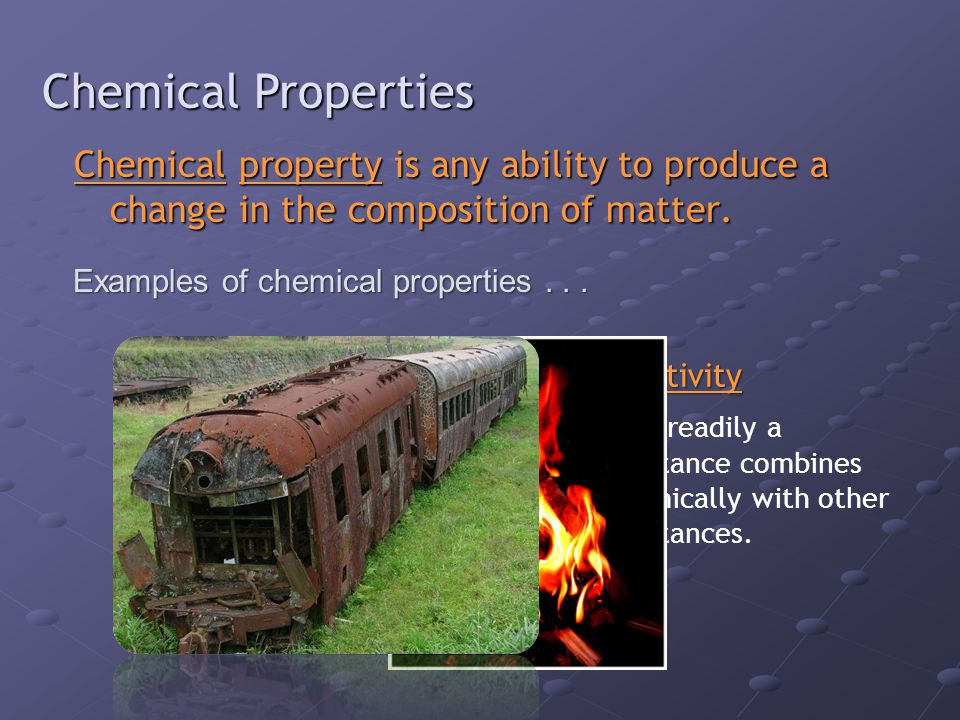 Chemical Properties Chemical property is any ability to produce a change in the composition of matter.