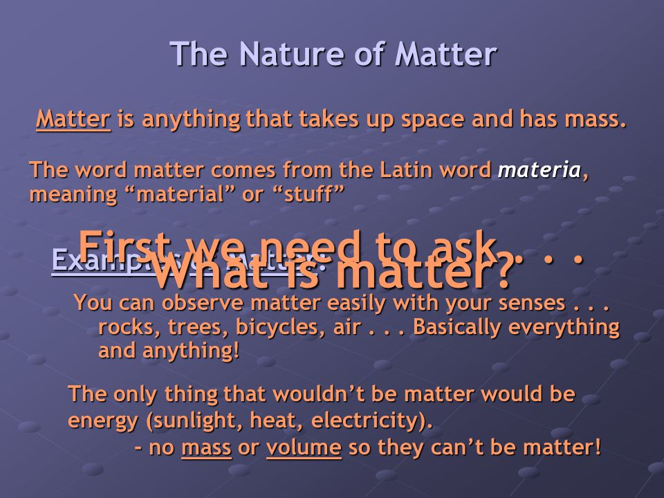 Matter is anything that takes up space and has mass.