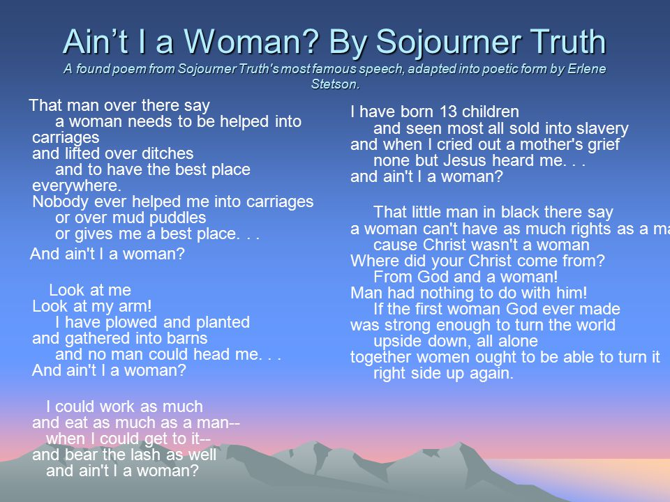"sojourner truth aint i a woman essay Freed slave, sojourner truth, in her extemporaneous speech, ""ain't i a woman"", reflects on the classification and the treatment of women truth's purpose is to promote equal rights for women."
