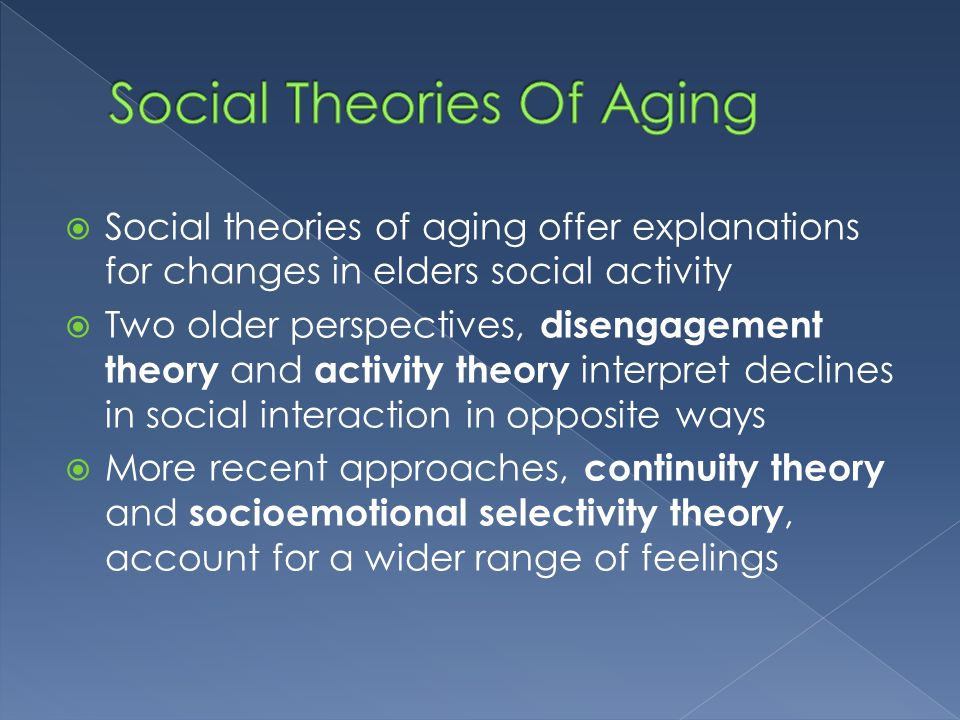 social theories in aging How does this perspective address aging the elderly, as a group, are one of society's vital parts functionalists find that people with better resources who stay active in other roles adjust better to old age (crosnoe and elder 2002) three social theories within the functional perspective were developed to explain how older.