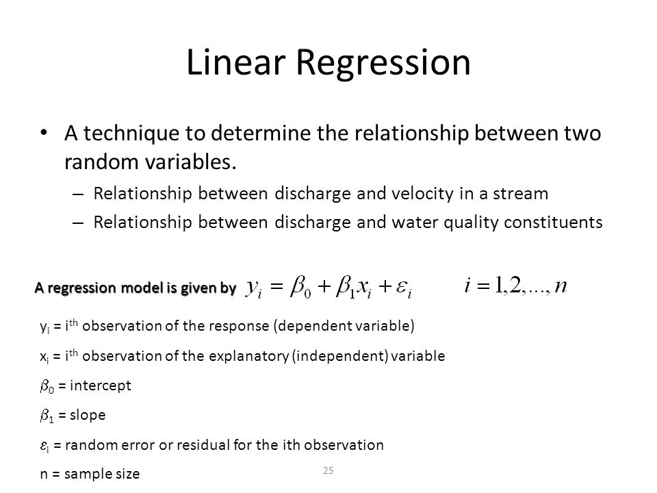 Linear Regression A technique to determine the relationship between two random variables. Relationship between discharge and velocity in a stream.