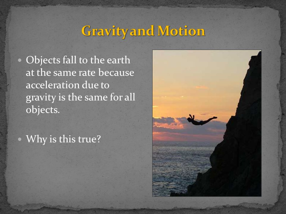 Gravity and Motion Objects fall to the earth at the same rate because acceleration due to gravity is the same for all objects.