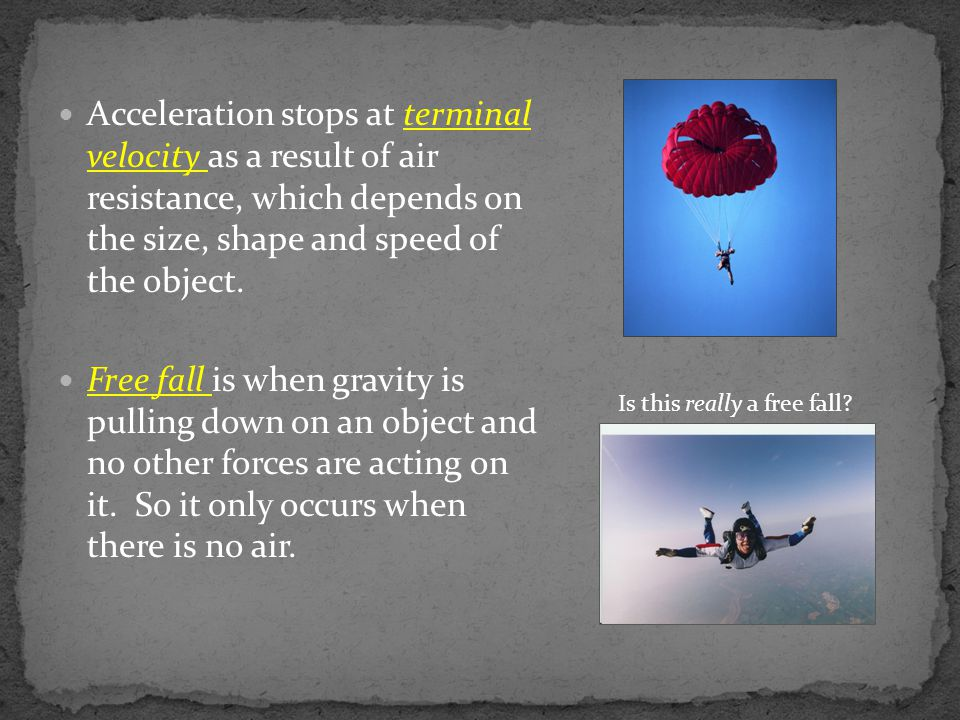 Acceleration stops at terminal velocity as a result of air resistance, which depends on the size, shape and speed of the object.
