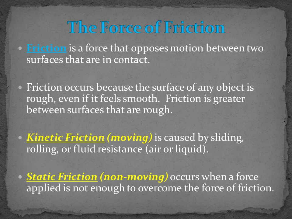The Force of Friction Friction is a force that opposes motion between two surfaces that are in contact.