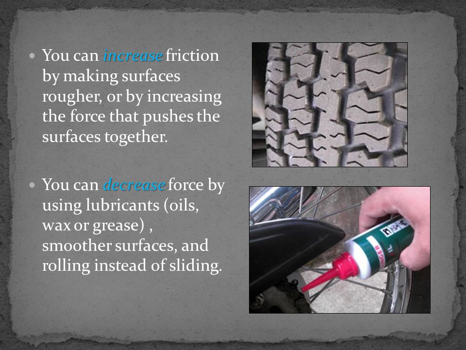 You can increase friction by making surfaces rougher, or by increasing the force that pushes the surfaces together.