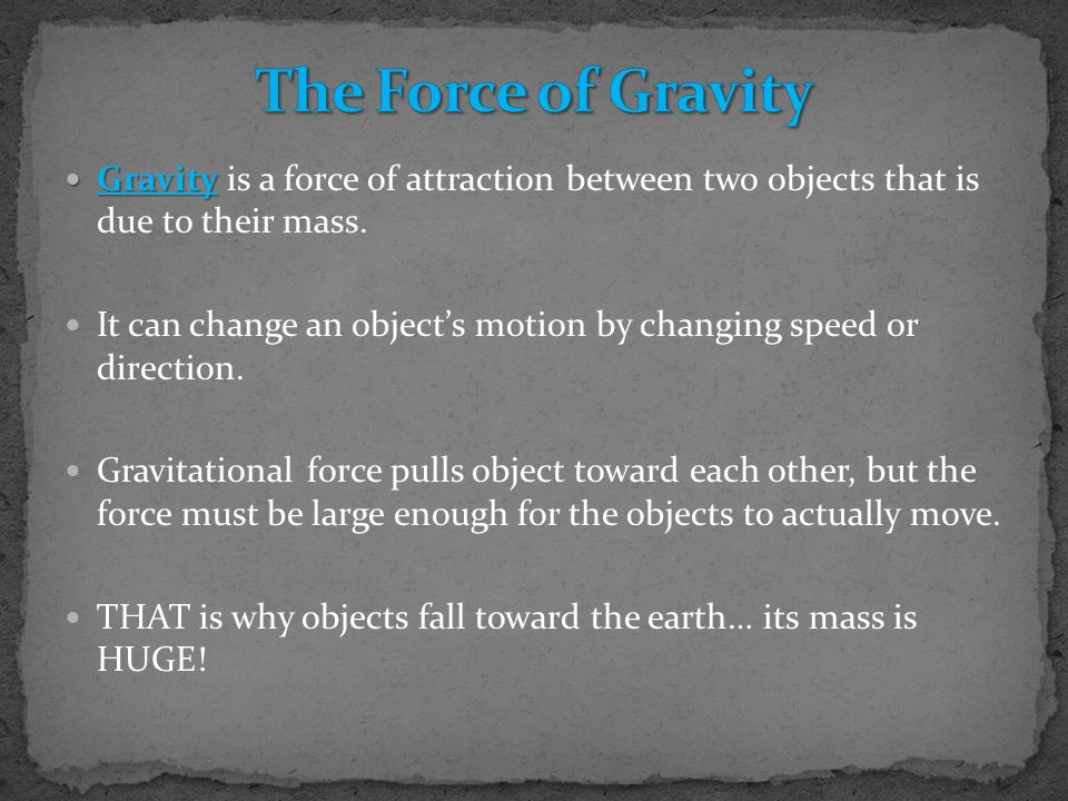The Force of Gravity Gravity is a force of attraction between two objects that is due to their mass.