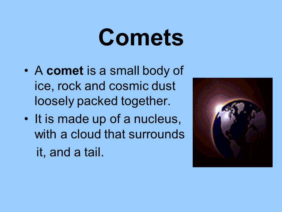 Comets A comet is a small body of ice, rock and cosmic dust loosely packed together. It is made up of a nucleus, with a cloud that surrounds.