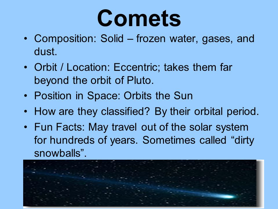 Comets Composition: Solid – frozen water, gases, and dust.