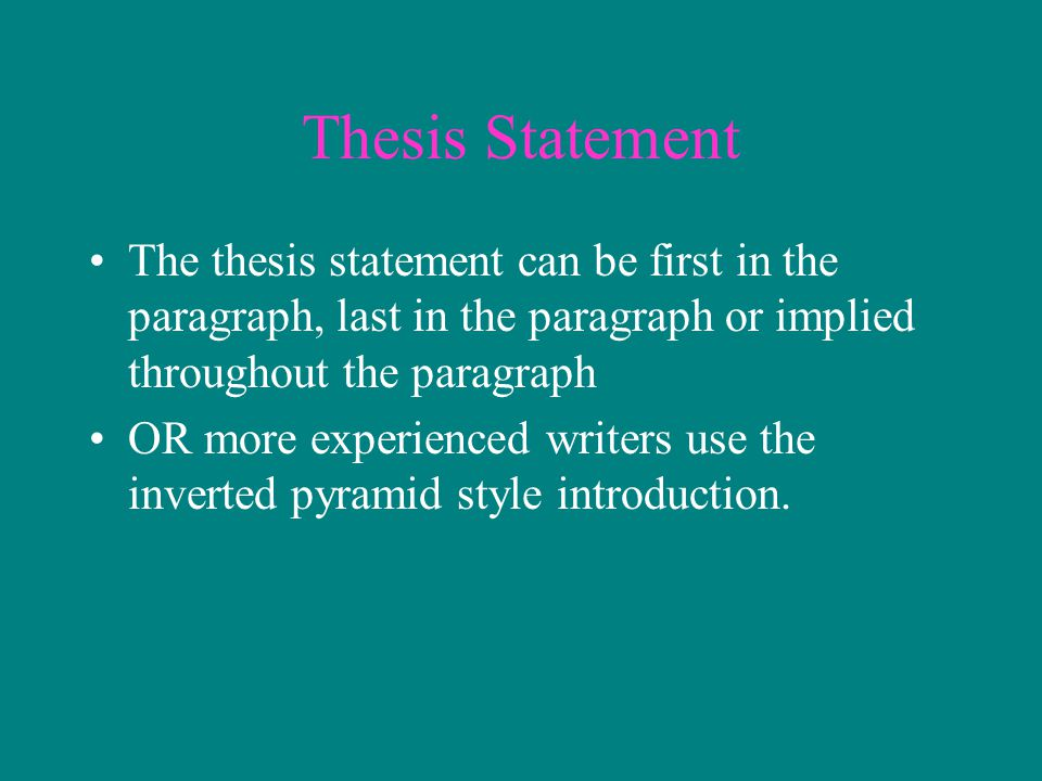 Thesis Statement The thesis statement can be first in the paragraph, last in the paragraph or implied throughout the paragraph.