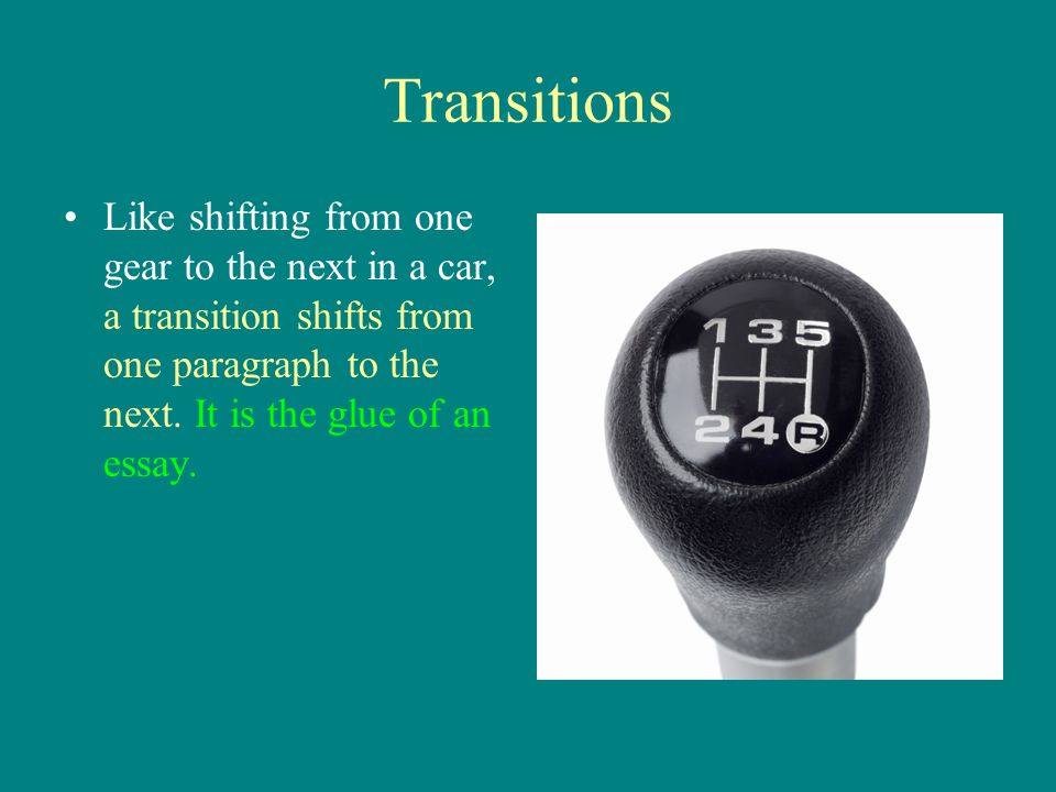 Transitions Like shifting from one gear to the next in a car, a transition shifts from one paragraph to the next.