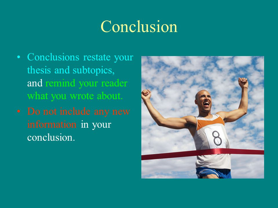 Conclusion Conclusions restate your thesis and subtopics, and remind your reader what you wrote about.