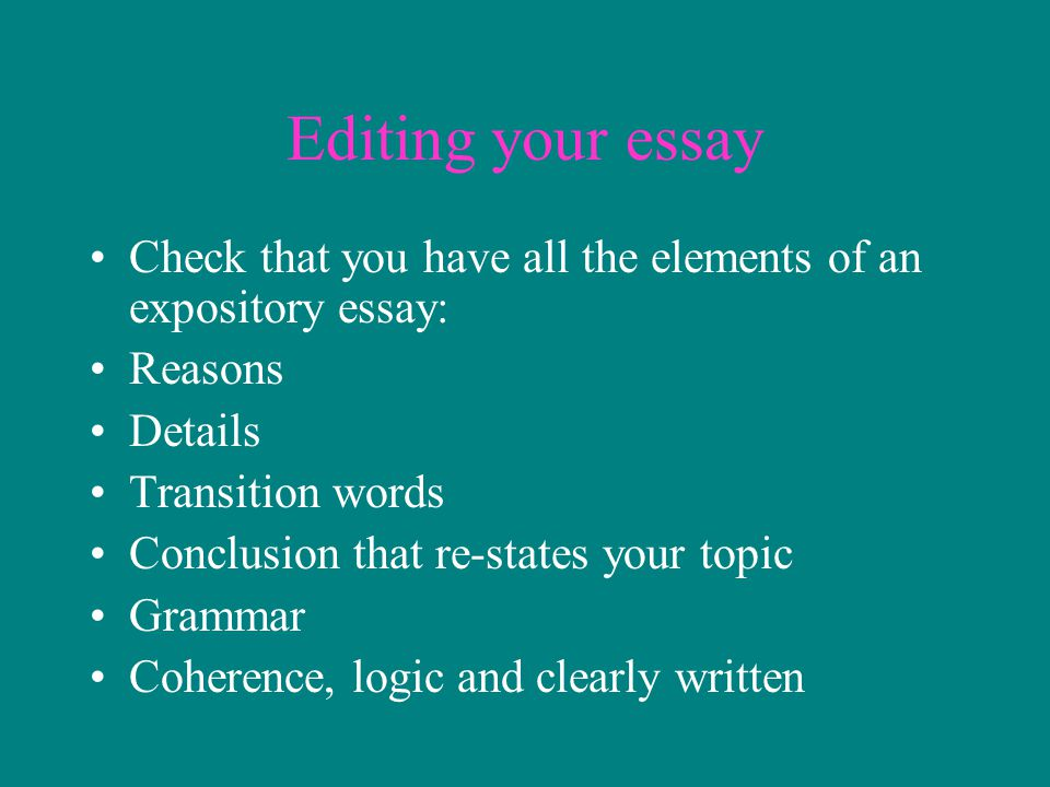 Editing your essay Check that you have all the elements of an expository essay: Reasons. Details.