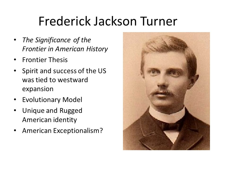 frederick jackson turner the significance of the frontier thesis Frederick jackson turner's essay, the significance of the frontier in american history, written in 1893, is perhaps the most influential essay ever read at the american historical association's annual conference.