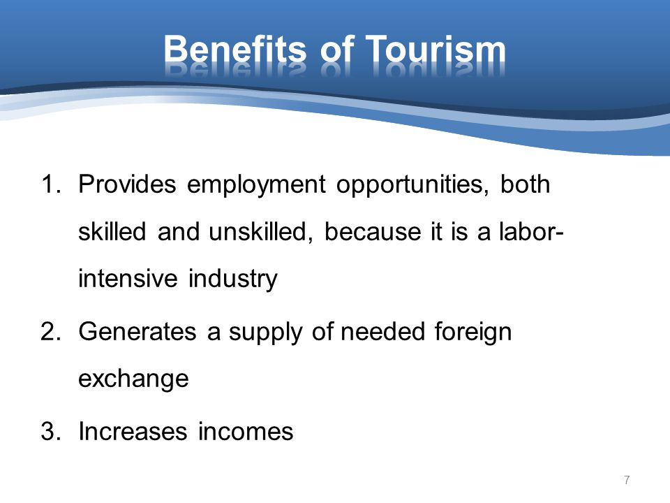 Benefits of Tourism Provides employment opportunities, both skilled and unskilled, because it is a labor-intensive industry.