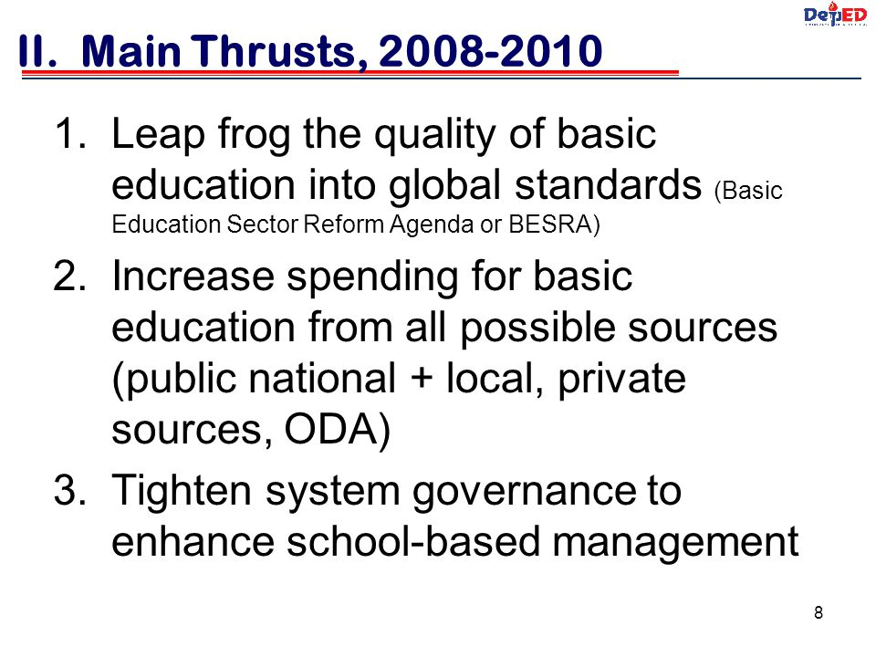 II. Main Thrusts, 2008-2010 Leap frog the quality of basic education into global standards (Basic Education Sector Reform Agenda or BESRA)