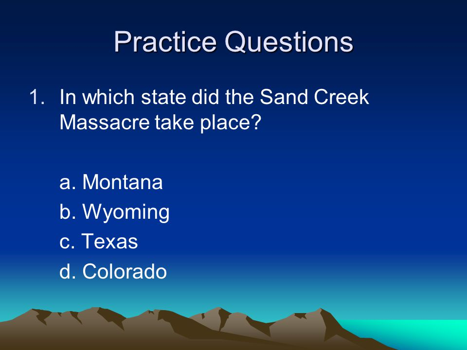 Practice Questions In which state did the Sand Creek Massacre take place a. Montana. b. Wyoming.