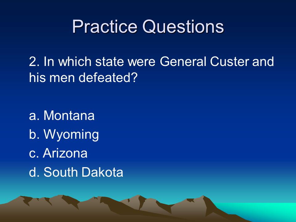 Practice Questions 2. In which state were General Custer and his men defeated a. Montana. b. Wyoming.