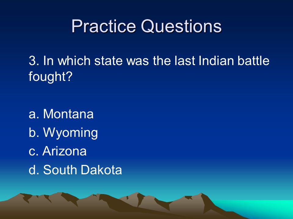 Practice Questions 3. In which state was the last Indian battle fought a. Montana. b. Wyoming. c. Arizona.