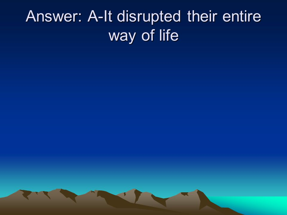 Answer: A-It disrupted their entire way of life