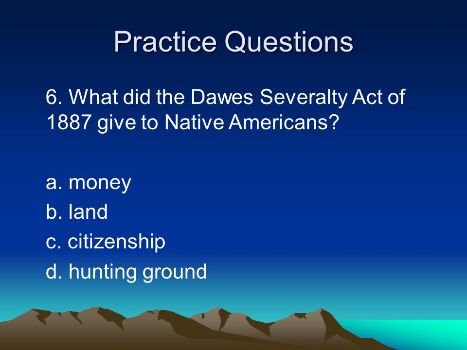 Practice Questions 6. What did the Dawes Severalty Act of 1887 give to Native Americans a. money.