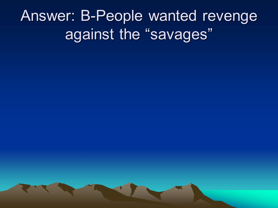 Answer: B-People wanted revenge against the savages