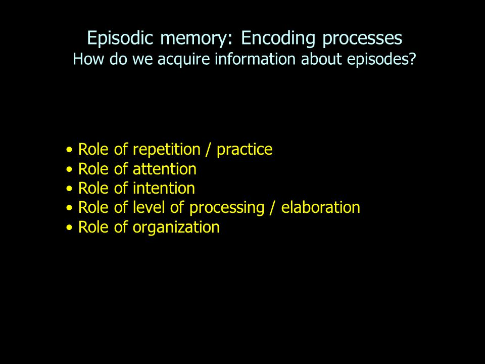 Episodic memory: Encoding processes How do we acquire information about episodes