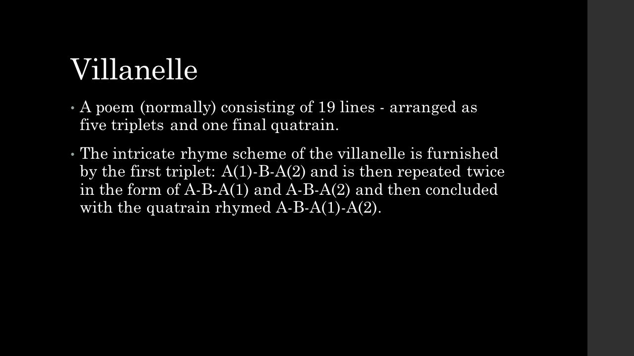 Villanelle A poem (normally) consisting of 19 lines - arranged as five triplets and one final quatrain.