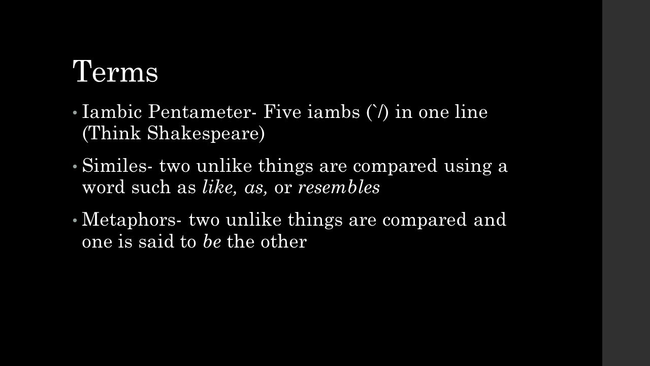 Terms Iambic Pentameter- Five iambs (`/) in one line (Think Shakespeare)