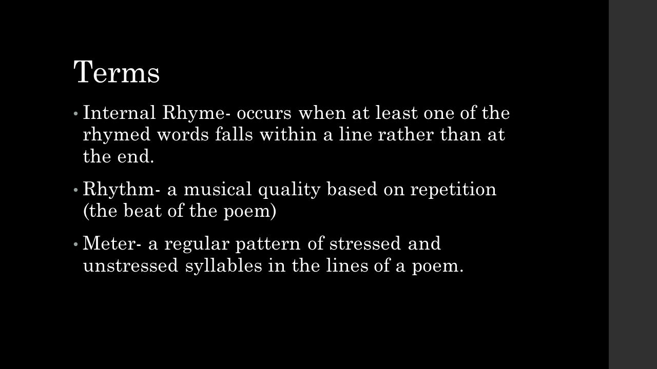 Terms Internal Rhyme- occurs when at least one of the rhymed words falls within a line rather than at the end.