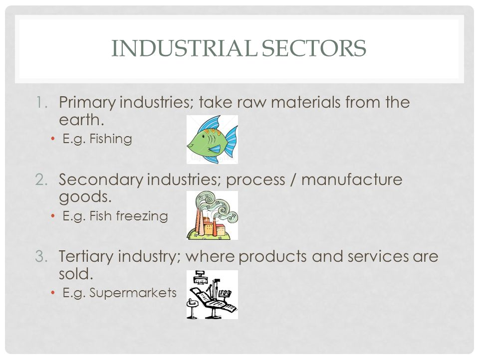 Industrial sectors Primary industries; take raw materials from the earth. E.g. Fishing. Secondary industries; process / manufacture goods.
