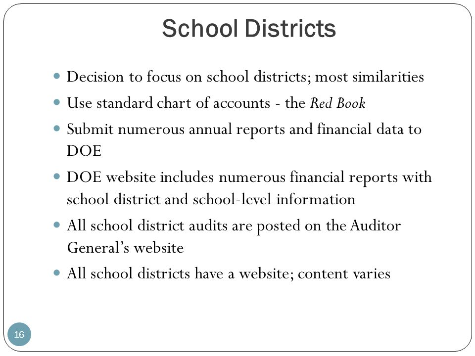 School Districts Decision to focus on school districts; most similarities. Use standard chart of accounts - the Red Book.