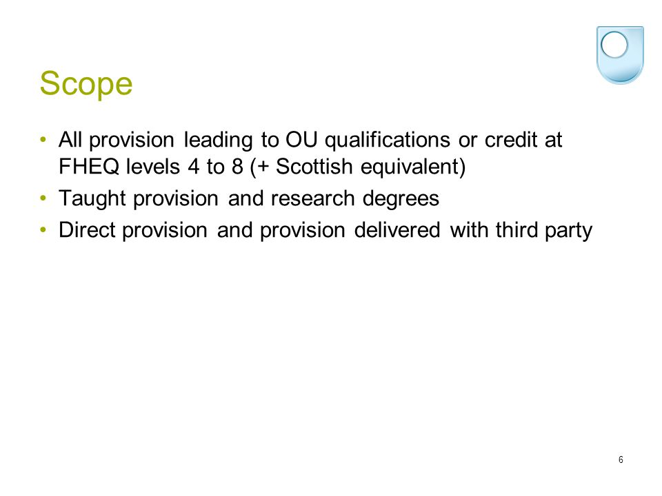 Scope All provision leading to OU qualifications or credit at FHEQ levels 4 to 8 (+ Scottish equivalent)