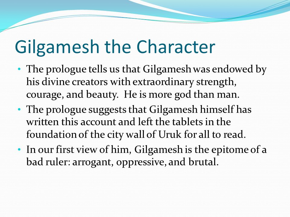 gilgamesh foil Enkidu speaks these lines in tablet ii, as he and gilgamesh prepare to invade the forbidden cedar forest and fight the demon humbaba one of the most remarkable literary techniques in this epic is the artful repetition within the verses, though generalizing about literary style is difficult, since every english translation renders the poem so differently, and the ancient versions differ so vastly.