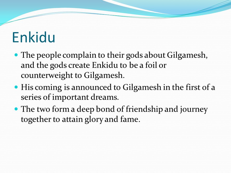 gilgamesh foil Enkidu humbaba rhone blend 2013 from marin county, north coast enkidu was a steward of the land and protector of animals, and was created by the gods as a foil to gilgamesh two-thirds deity and one-third human, he embodied strength, passion.
