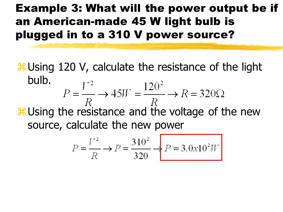 Example 3: What will the power output be if an American-made 45 W light bulb is plugged in to a 310 V power source